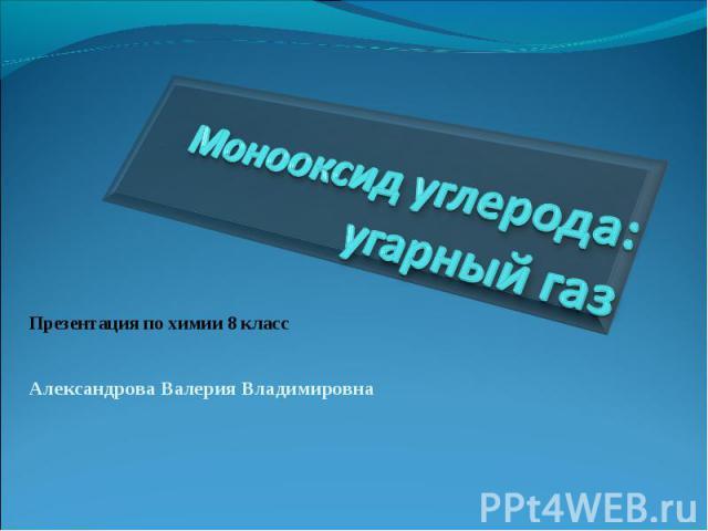 Монооксид углерода: угарный газ Презентация по химии 8 класс Александрова Валерия Владимировна