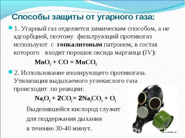 Способы защиты от угарного газа:1. Угарный газ отделяется химическим способом, а не адсорбцией, поэтому фильтрующий противогаз используют с гопкалитовым патроном, в состав которого входит порошок оксида марганца (IV): MnO2 + CO = MnCO32. Использован…