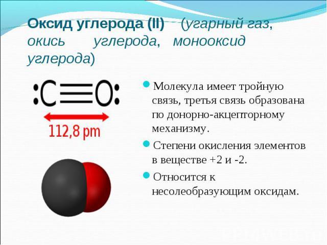Оксид углерода (II) (угарный газ, окись углерода, монооксид углерода)Молекула имеет тройную связь, третья связь образована по донорно-акцепторному механизму.Степени окисления элементов в веществе +2 и -2.Относится к несолеобразующим оксидам.
