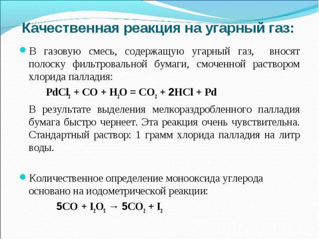 Качественная реакция на угарный газ:В газовую смесь, содержащую угарный газ, вносят полоску фильтровальной бумаги, смоченной раствором хлорида палладия: PdCl2 + CO + H2O = CO2 + 2HCl + PdВ результате выделения мелкораздробленного палладия бумага быс…