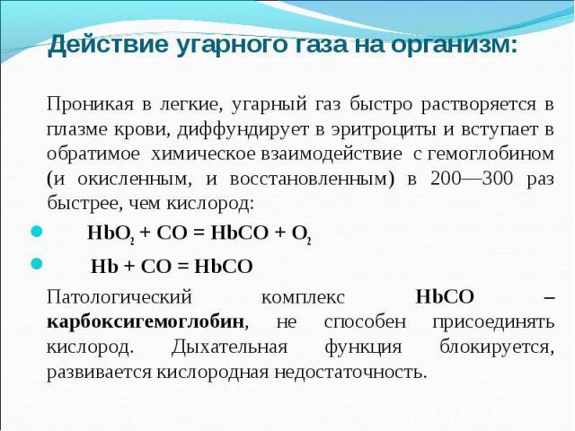 Действие угарного газа на организм:Проникая в легкие, угарный газ быстро растворяется в плазме крови, диффундирует в эритроциты и вступает в обратимое химическое взаимодействие с гемоглобином (и окисленным, и восстановленным) в 200—300 раз быстрее, …