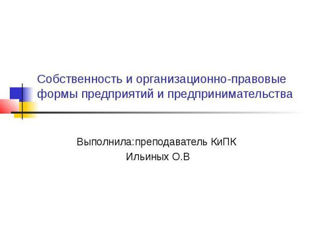 Собственность и организационно-правовые формы предприятий и предпринимательства Выполнила:преподаватель КиПК Ильиных О.В
