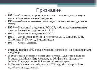 Признание1952 — Сталинская премия за мозаичные панно для станции метро «Комсомол