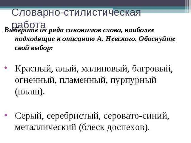 Словарно-стилистическая работаВыберите из ряда синонимов слова, наиболее подходящие к описанию А. Невского. Обоснуйте свой выбор:Красный, алый, малиновый, багровый, огненный, пламенный, пурпурный (плащ).Серый, серебристый, серовато-синий, металличес…
