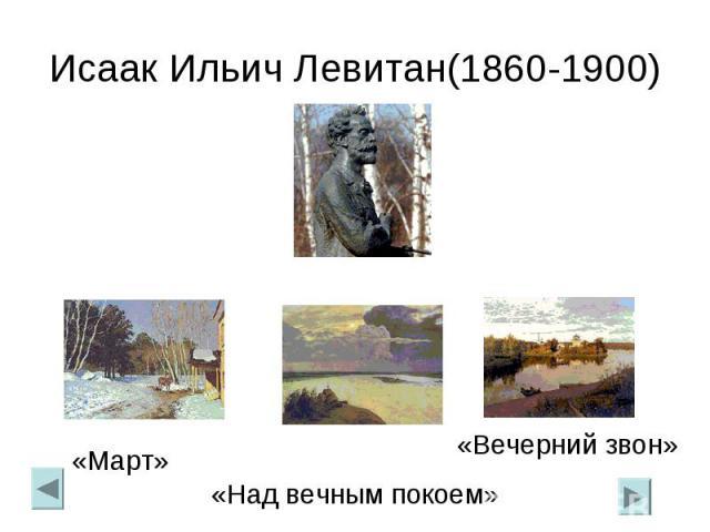 Исаак Ильич Левитан(1860-1900)«Март»«Над вечным покоем»«Вечерний звон»