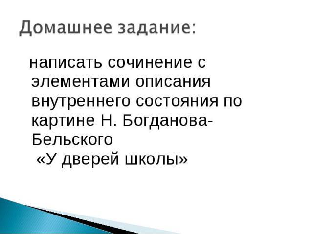 Домашнее задание: написать сочинение с элементами описания внутреннего состояния по картине Н. Богданова-Бельского «У дверей школы»