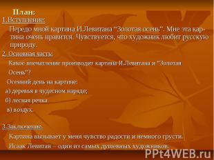 """План:1.Вступление: Передо мной картина И.Левитана """"Золотая осень"""". Мне эта кар-т"""
