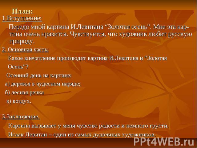 """План:1.Вступление: Передо мной картина И.Левитана """"Золотая осень"""". Мне эта кар-тина очень нравится. Чувствуется, что художник любит русскую природу.2. Основная часть: Какое впечатление производит картина И.Левитана и """"Золотая Осень""""? Осенний день на…"""