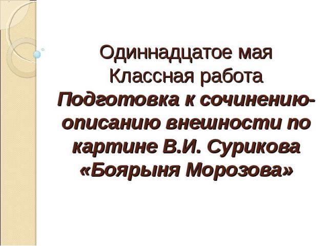 Одиннадцатое мая Классная работа Подготовка к сочинению-описанию внешности по картине В.И. Сурикова «Боярыня Морозова»