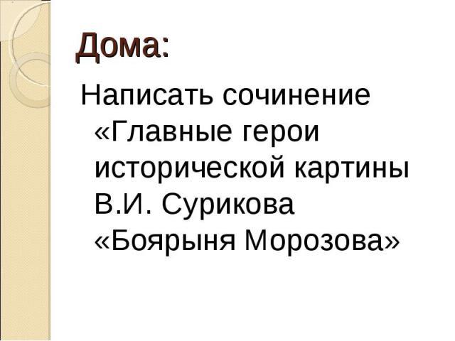 Дома:Написать сочинение «Главные герои исторической картины В.И. Сурикова «Боярыня Морозова»