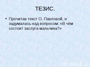 ТЕЗИС.Прочитав текст О. Павловой, я задумалась над вопросом: «В чём состоит засл