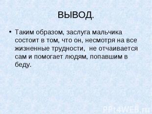 ВЫВОД.Таким образом, заслуга мальчика состоит в том, что он, несмотря на все жиз