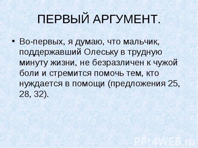 ПЕРВЫЙ АРГУМЕНТ.Во-первых, я думаю, что мальчик, поддержавший Олеську в трудную минуту жизни, не безразличен к чужой боли и стремится помочь тем, кто нуждается в помощи (предложения 25, 28, 32).
