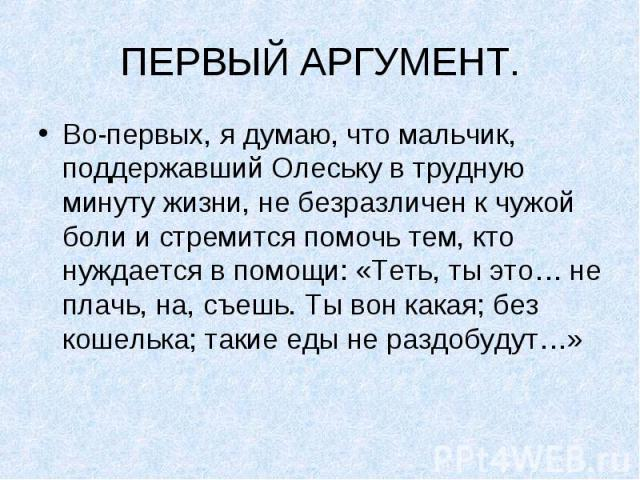 ПЕРВЫЙ АРГУМЕНТ.Во-первых, я думаю, что мальчик, поддержавший Олеську в трудную минуту жизни, не безразличен к чужой боли и стремится помочь тем, кто нуждается в помощи: «Теть, ты это… не плачь, на, съешь. Ты вон какая; без кошелька; такие еды не ра…