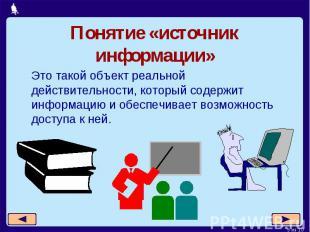 Понятие «источник информации»Это такой объект реальной действительности, который