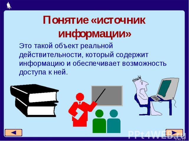 Понятие «источник информации»Это такой объект реальной действительности, который содержит информацию и обеспечивает возможность доступа к ней.