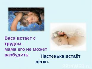 Вася встаёт с трудом,мама его не может разбудить. Настенька встаёт легко.