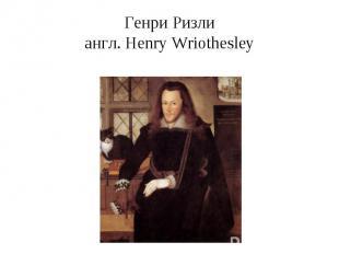 Генри Ризлиангл. Henry Wriothesley