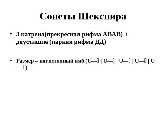 Сонеты Шекспира3 катрена(прекресная рифма АВАВ) + двустишие (парная рифма ДД)Размер – пятистопный ямб (U— | U— | U— | U— | U—)