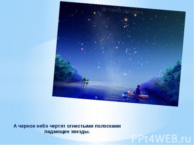 А черное небо чертят огнистыми полосками падающие звезды.