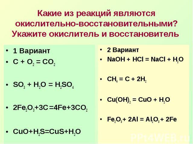 Какие из реакций являются окислительно-восстановительными? Укажите окислитель и восстановитель 1 ВариантС + О2 = СО2SO3 + H2O = H2SO42Fe2O3+3C =4Fe+3CO2CuO+H2S=CuS+H2O2 ВариантNaOH + HCl = NaCl + H2OCH4 = C + 2H2Сu(OH)2 = CuO + H2OFe2O3 + 2Al = Al2O…