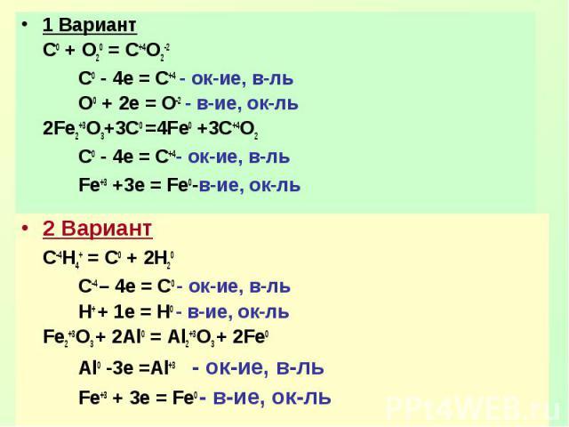 1 ВариантС0 + О20 = С+4О2-2C0 - 4e = C+4 - ок-ие, в-льO0 + 2e = O-2 - в-ие, ок-ль2Fe2+3O3+3C0 =4Fe0 +3C+4O2C0 - 4e = C+4- ок-ие, в-льFe+3 +3e = Fe0-в-ие, ок-ль2 ВариантC-4H4+ = C0 + 2H20C-4 – 4e = C0 - ок-ие, в-льH+ + 1e = H0 - в-ие, ок-льFe2+3O3 + …
