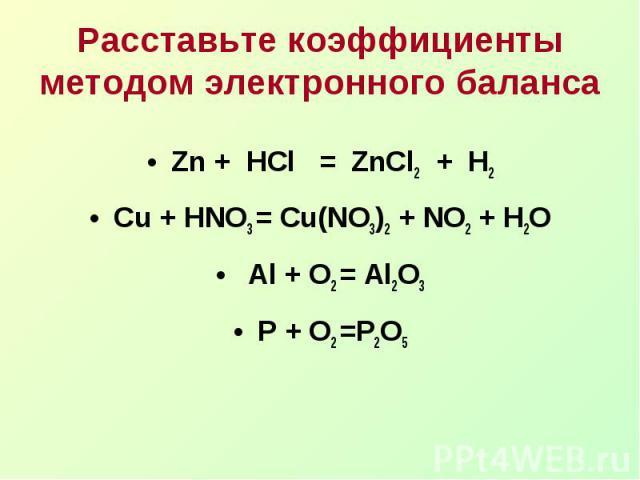 Расставьте коэффициенты методом электронного балансаZn + HCl = ZnCl2 + H2Cu + HNO3 = Cu(NO3)2 + NO2 + H2O Al + O2 = Al2O3P + O2 =P2O5