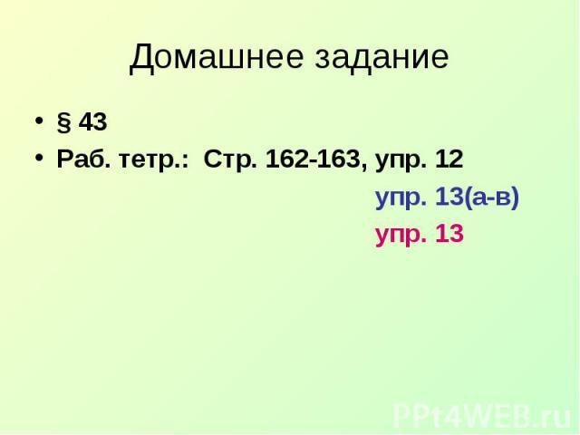 Домашнее задание§ 43 Раб. тетр.: Стр. 162-163, упр. 12 упр. 13(а-в) упр. 13