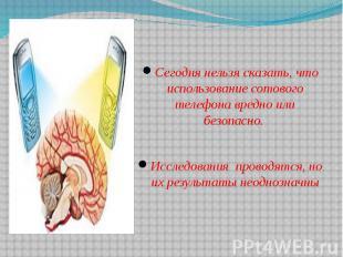 Сегодня нельзя сказать, что использование сотового телефона вредно или безопасно