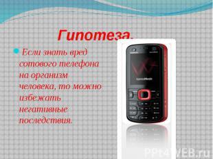 Гипотеза.Если знать вред сотового телефона на организм человека, то можно избежа