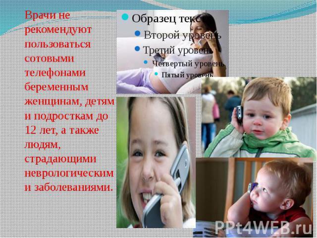 Врачи не рекомендуют пользоваться сотовыми телефонами беременным женщинам, детям и подросткам до 12 лет, а также людям, страдающими неврологическими заболеваниями.