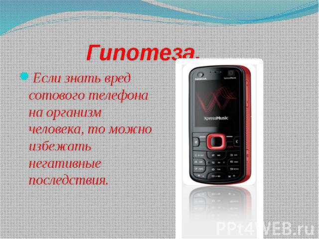 Гипотеза.Если знать вред сотового телефона на организм человека, то можно избежать негативные последствия.