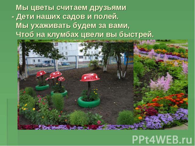 Мы цветы считаем друзьями - Дети наших садов и полей. Мы ухаживать будем за вами, Чтоб на клумбах цвели вы быстрей.
