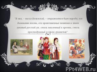"""""""В них, – писал Белинский, – отражается быт народа, его домашняя жизнь, его нрав"""