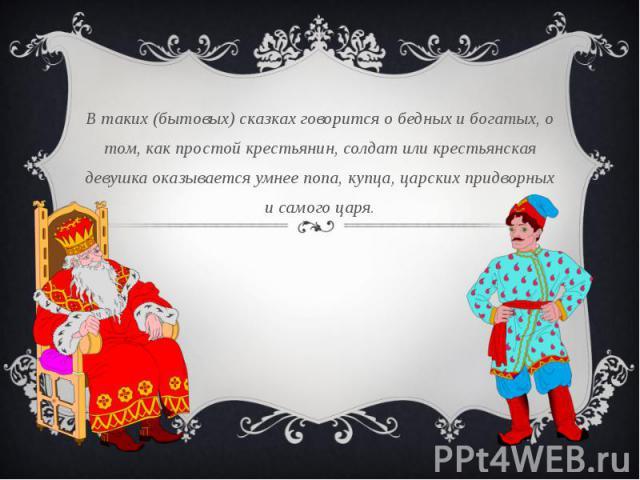 В таких (бытовых) сказках говорится о бедных и богатых, о том, как простой крестьянин, солдат или крестьянская девушка оказывается умнее попа, купца, царских придворных и самого царя.