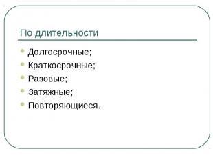 По длительностиДолгосрочные;Краткосрочные;Разовые;Затяжные;Повторяющиеся.