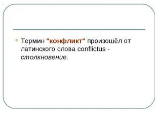 """Термин """"конфликт"""" произошёл от латинского слова conflictus - столкновение."""