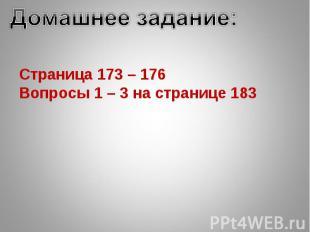 Домашнее задание:Страница 173 – 176Вопросы 1 – 3 на странице 183
