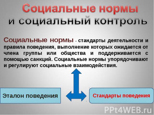 Социальные нормы и социальный контроль Социальные нормы - стандарты деятельности и правила поведения, выполнение которых ожидается от члена группы или общества и поддерживается с помощью санкций. Социальные нормы упорядочивают и регулируют социальны…
