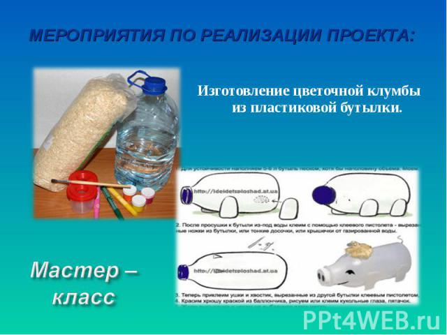 Мероприятия по реализации проекта:Изготовление цветочной клумбы из пластиковой бутылки.Мастер – класс