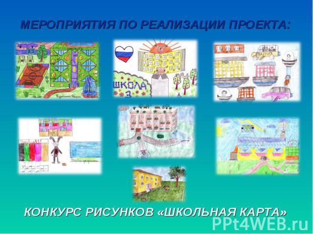 Мероприятия по реализации проекта:Конкурс рисунков «Школьная карта»
