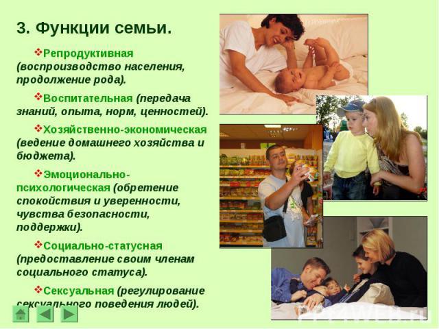 3. Функции семьи.Репродуктивная (воспроизводство населения, продолжение рода).Воспитательная (передача знаний, опыта, норм, ценностей).Хозяйственно-экономическая (ведение домашнего хозяйства и бюджета).Эмоционально-психологическая (обретение спокойс…