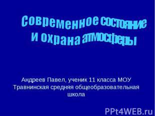 Современное состояние и охрана атмосферы Андреев Павел, ученик 11 класса МОУ Тра