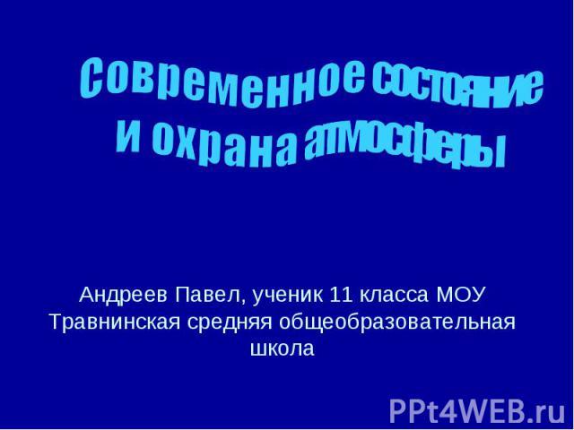 Современное состояние и охрана атмосферы Андреев Павел, ученик 11 класса МОУ Травнинская средняя общеобразовательная школа