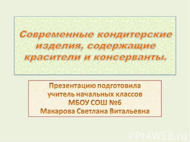 Современные кондитерские изделия, содержащие красители и консерванты. Презентацию подготовила учитель начальных классов МБОУ СОШ №6 Макарова Светлана Витальевна