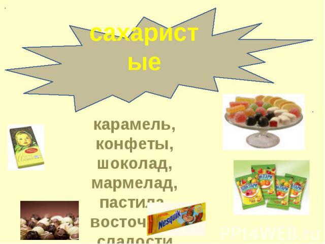 сахаристыекарамель, конфеты, шоколад, мармелад, пастила, восточные сладости