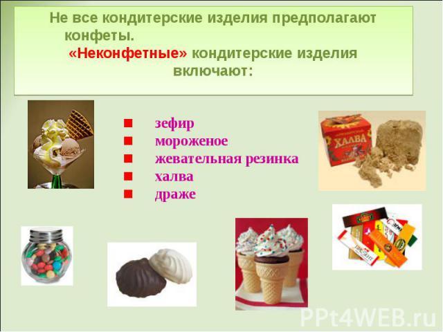 Не все кондитерские изделия предполагают конфеты. «Неконфетные» кондитерские изделия включают: зефир мороженое жевательная резинка халва драже