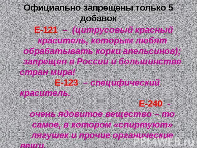 Oфициально запрещены только 5 добавок Е-121 – (цитрусовый красный краситель, которым любят обрабатывать корки апельсинов); запрещен в России и большинстве стран мира! Е-123 – специфический краситель. Е-240 - очень ядовитое вещество – то самое, в кот…