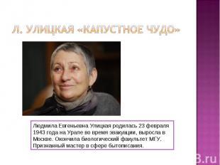 Л. Улицкая «Капустное чудо»Людмила Евгеньевна Улицкая родилась 23 февраля 1943 г
