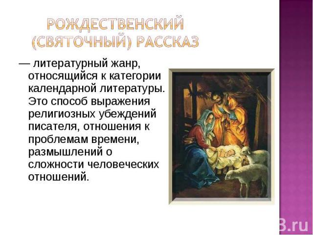 Рождественский (святочный) рассказ— литературный жанр, относящийся к категории календарной литературы. Это способ выражения религиозных убеждений писателя, отношения к проблемам времени, размышлений о сложности человеческих отношений.